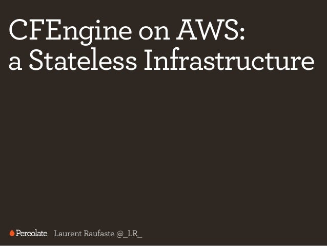 CFEngine on AWS: a Stateless Infrastructure  Laurent Raufaste @_LR_