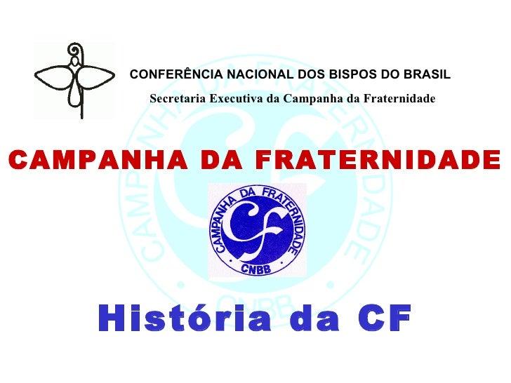CONFERÊNCIA NACIONAL DOS BISPOS DO BRASIL   Secretaria Executiva da Campanha da Fraternidade CAMPANHA DA FRATERNIDADE Hist...
