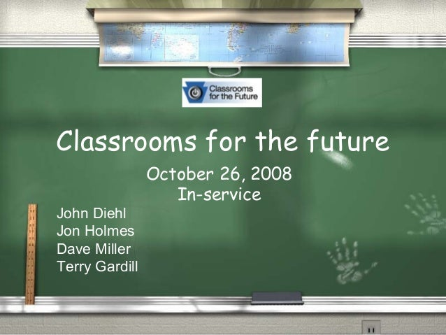 Classrooms for the future October 26, 2008 In-service John Diehl Jon Holmes Dave Miller Terry Gardill