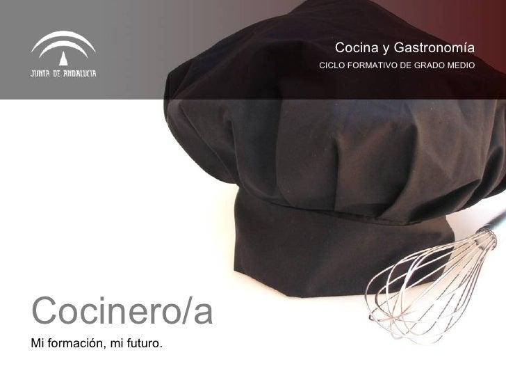 Mi formación, mi futuro. CICLO FORMATIVO DE GRADO MEDIO Cocina y Gastronomía Cocinero/a