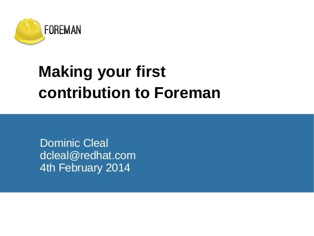 Making your first contribution to Foreman Dominic Cleal dcleal@redhat.com 4th February 2014