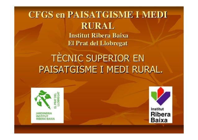 CFGS en PAISATGISME I MEDICFGS en PAISATGISME I MEDI RURALRURAL InstitutInstitut RiberaRibera BaixaBaixa El Prat delEl Pra...