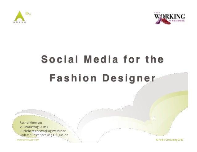 Social Media for the!                               Fashion Designer!  Rachel Yeomans   VP Marke3ng: Astek   Pub...
