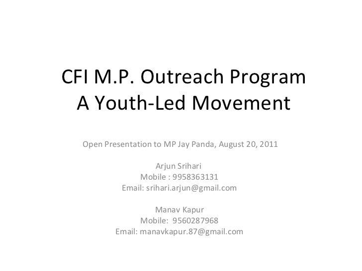 CFI M.P. Outreach Program A Youth-Led Movement Open Presentation to MP Jay Panda, August 20, 2011 Arjun Srihari  Mobile : ...