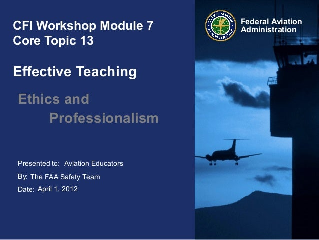 Presented to: By: Date: Federal Aviation AdministrationCFI Workshop Module 7 Core Topic 13 Effective Teaching Ethics and P...