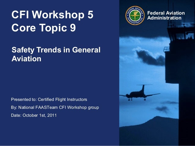 Presented to: Certified Flight Instructors By: National FAASTeam CFI Workshop group Date: October 1st, 2011 Federal Aviati...