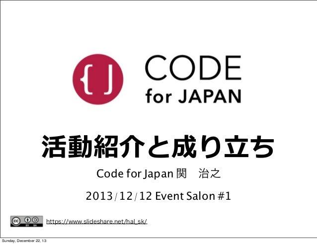 活動紹介と成り⽴立立ち Code for Japan 関治之  2013/12/12 Event Salon #1 https://www.slideshare.net/hal_sk/ Sunday, December 22, 13