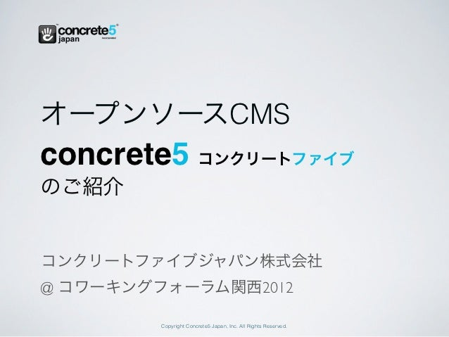オープンソースCMSconcrete5 コンクリートファイブのご紹介コンクリートファイブジャパン株式会社@ コワーキングフォーラム関西2012         Copyright Concrete5 Japan, Inc. All Rights...