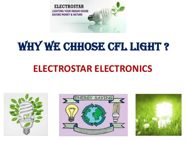WHY WE CHHOSE CFL LIGHT ? ELECTROSTAR ELECTRONICS