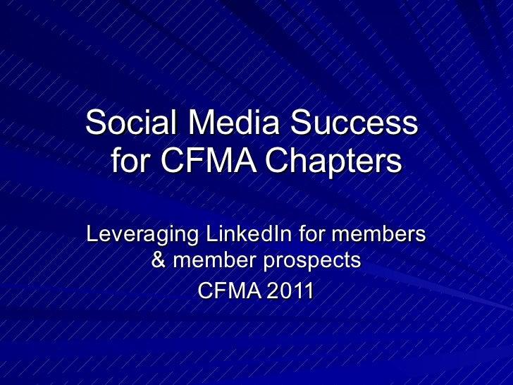 Social Media Success  for CFMA Chapters Leveraging LinkedIn for members & member prospects CFMA 2011