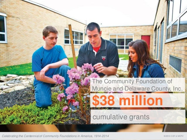 ©2013 COF & MCFVCelebrating the Centennial of Community Foundations in America, 1914-2014 cumulative grants $38 million Th...