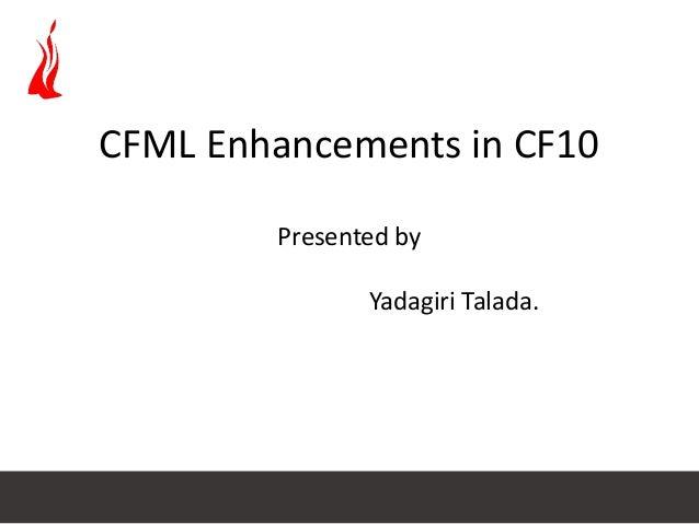 CFML Enhancements in CF10 Presented by Yadagiri Talada.