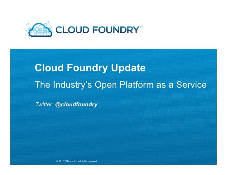 Cloud Foundry UpdateThe Industry's Open Platform as a ServiceTwitter: @cloudfoundry       © 2012 VMware, Inc. All rights r...
