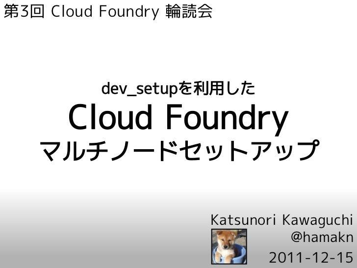 第3回 Cloud Foundry 輪読会         dev_setupを利用した      Cloud Foundry   マルチノードセットアップ                    Katsunori Kawaguchi     ...