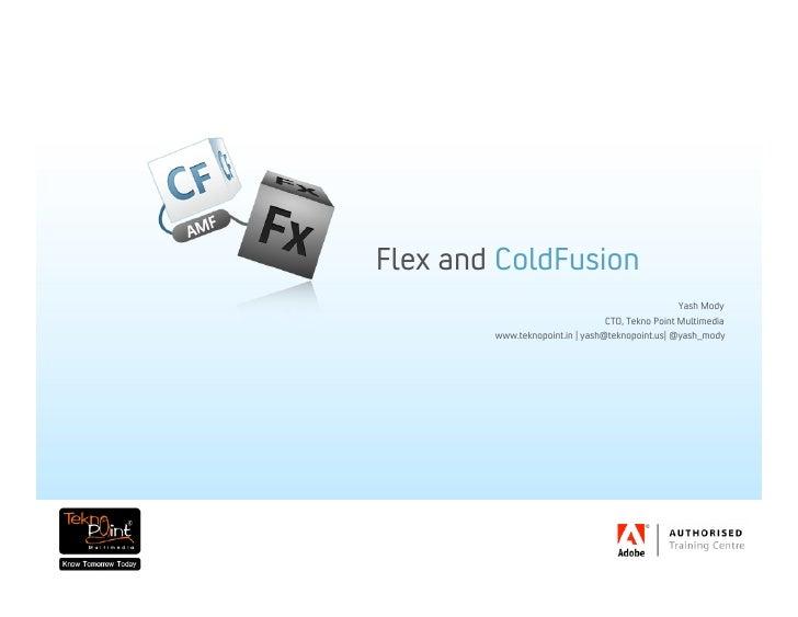Flex   and   ColdFusion Yash Mody CTO, Tekno Point Multimedia