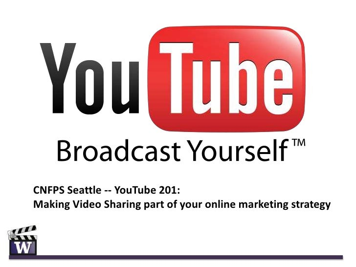 CNFPS Seattle -- YouTube 201:Making Video Sharing part of your online marketing strategy