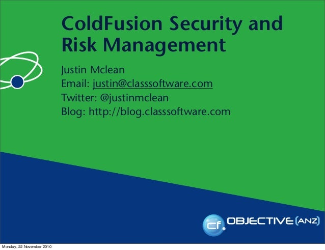 ColdFusion Security and Risk Management Justin Mclean Email: justin@classsoftware.com Twitter: @justinmclean Blog: http://...