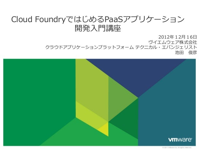 Cloud FoundryではじめるPaaSアプリケーション               開発⼊入⾨門講座                                 2012年年12⽉月16⽇日                     ...
