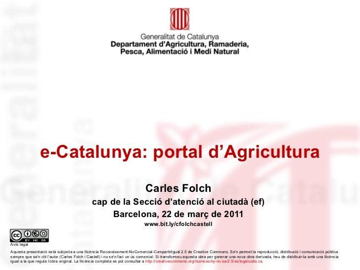 e-Catalunya: portal d'Agricultura Carles Folch cap de la Secció d'atenció al ciutadà (ef) Barcelona, 22 de març de 2011 ww...