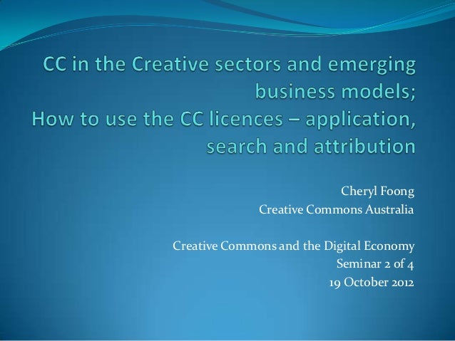 CC in the Creative Sectors, Emerging Business Models, and How to use CC - Application, Search and Attribution