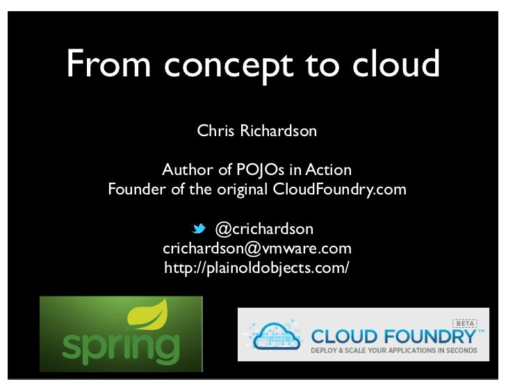 From concept to cloud             Chris Richardson        Author of POJOs in Action  Founder of the original CloudFoundry....