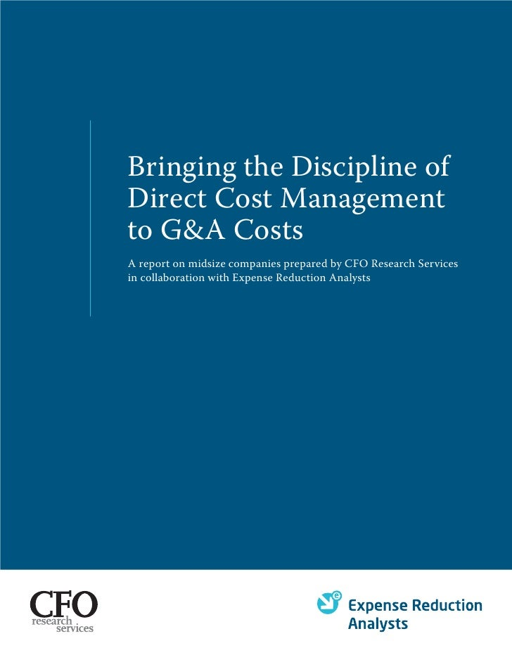 Bringing the Discipline of Direct Cost Management to G&A Costs A report on midsize companies prepared by CFO Research Serv...