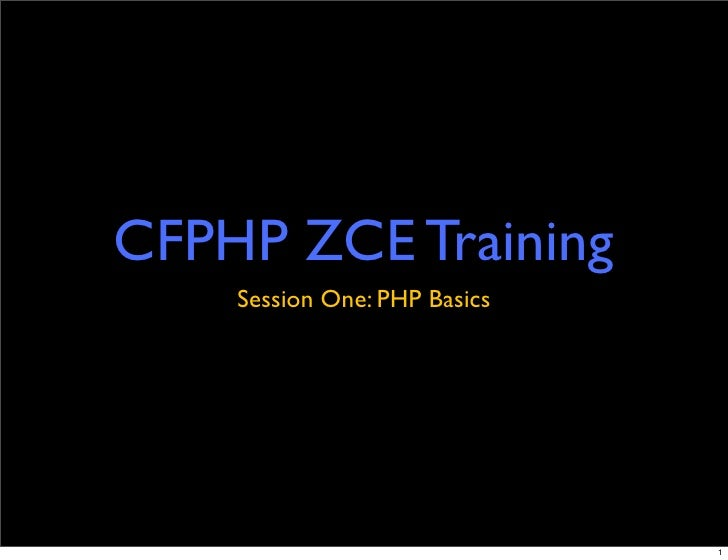 CFPHP ZCE Training     Session One: PHP Basics                                   1