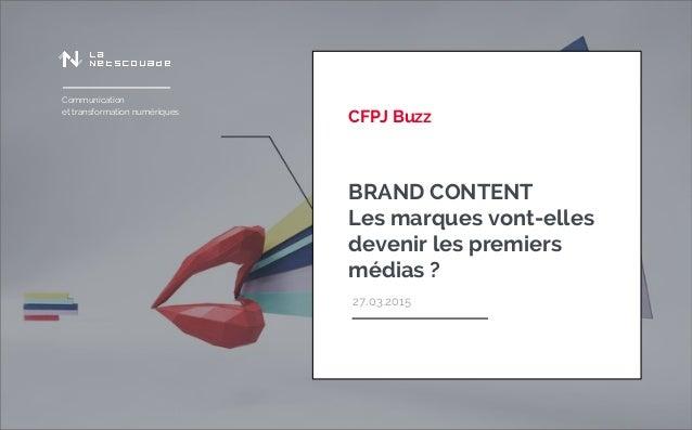 Communication et transformation numériques CFPJ Buzz 27.03.2015 BRAND CONTENT Les marques vont-elles devenir les premiers ...