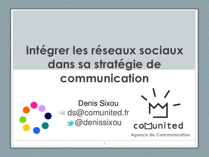 Intégrer les réseaux sociaux    dans sa stratégie de      communication         Denis Sixou       ds@comunited.fr         ...