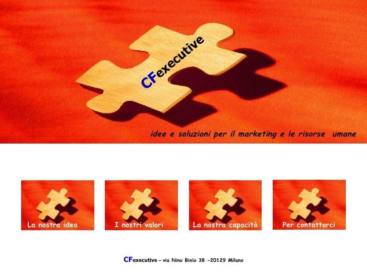 CF executive  –  via Nino Bixio 38 -20129 Milano   CF executive I nostri valori idee e soluzioni per il marketing e le ris...