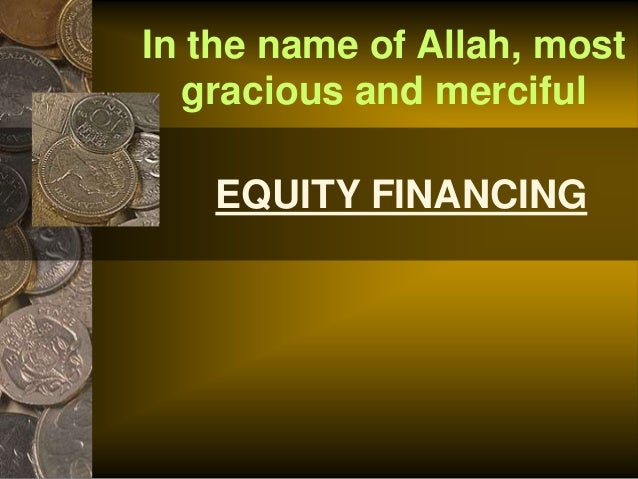 EQUITY FINANCING In the name of Allah, most gracious and merciful