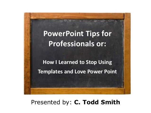 PowerPoint Tips for     Professionals or:   How I Learned to Stop Using  Templates and Love Power PointPresented by: C. To...