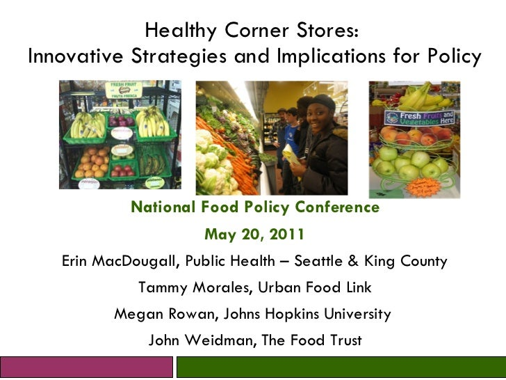 Healthy Corner Stores:  Innovative Strategies and Implications for Policy National Food Policy Conference May 20, 2011 Eri...