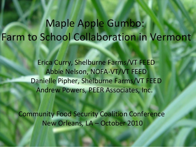Maple Apple Gumbo: Farm to School Collaboration in Vermont Erica Curry, Shelburne Farms/VT FEED Abbie Nelson, NOFA-VT/VT F...