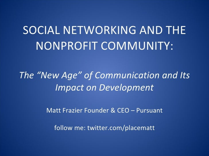 "SOCIAL NETWORKING AND THE NONPROFIT COMMUNITY: The ""New Age"" of Communication and Its Impact on Development Matt Frazier F..."