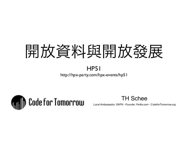 開放資料與開放發展 HP51 http://hpx-party.com/hpx-events/hp51 TH Schee Local Ambassador, OKFN - Founder, Fertta.com - CodeforTomorro...