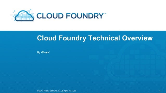 Cloud Foundry Technical Overview By Pivotal  © 2013 Pivotal Software, Inc. All rights reserved  1