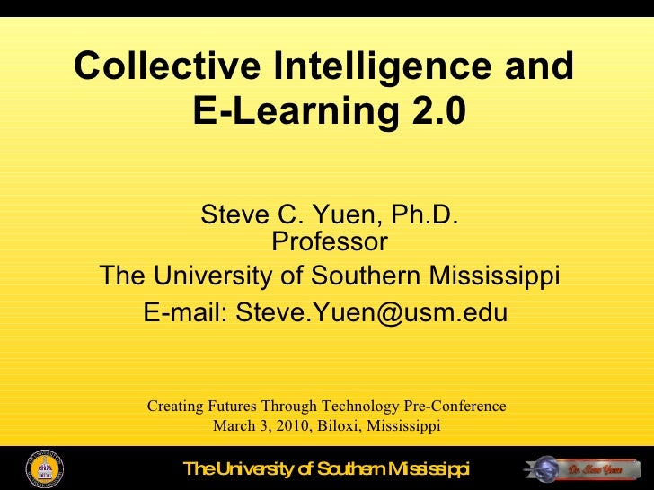Collective Intelligence and  E-Learning 2.0 Steve C. Yuen, Ph.D. Professor The University of Southern Mississippi E-mail: ...