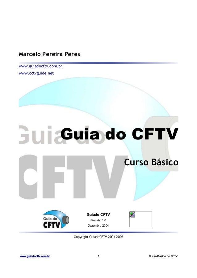 Marcelo Pereira Peres www.guiadocftv.com.br www.cctvguide.net Guia do CFTV Curso Básico Guiado CFTV Revisão 1.0 Dezembro 2...