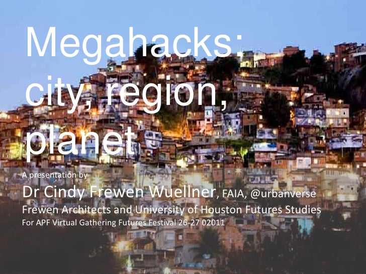 Megahacks:city, region,planetA presentation byDr Cindy Frewen Wuellner, FAIA, @urbanverseFrewen Architects and University ...