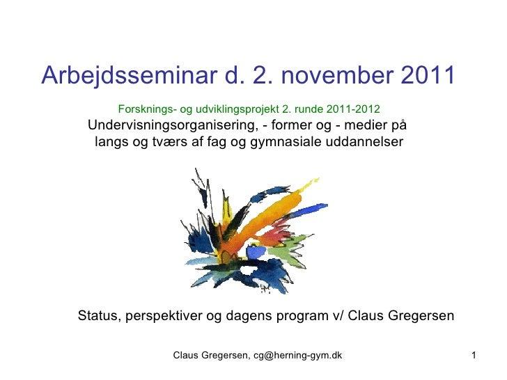 Claus Gregersen, cg@herning-gym.dk Arbejdsseminar d. 2. november 2011 Forsknings- og udviklingsprojekt 2. runde 2011-201...