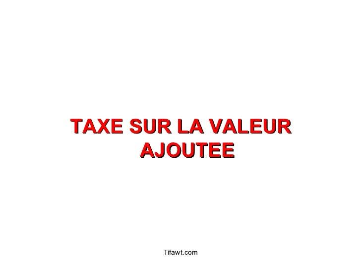 <ul><li>TAXE SUR LA VALEUR AJOUTEE </li></ul>Tifawt.com