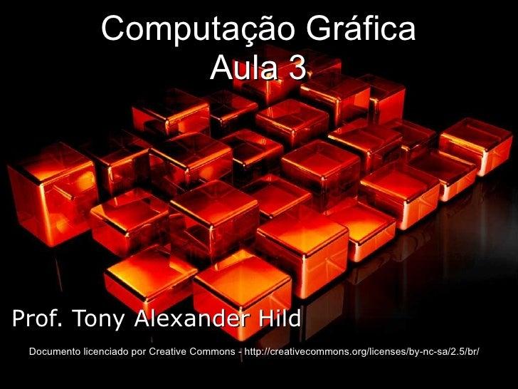Computação Gráfica Aula 3 Prof. Tony Alexander Hild Documento licenciado por Creative Commons - http://creativecommons.org...