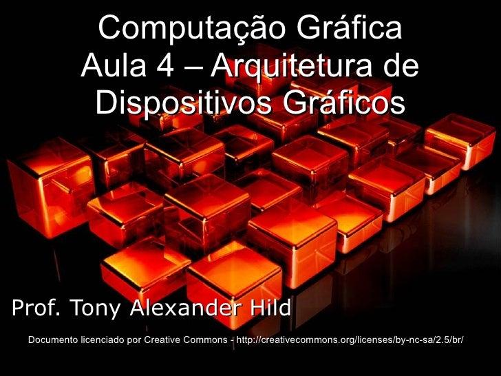 Computação Gráfica Aula 4 – Arquitetura de Dispositivos Gráficos Prof. Tony Alexander Hild Documento licenciado por Creati...