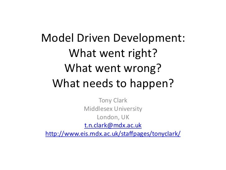 Model Driven Development: What went right? What went wrong? What needs to happen?<br />Tony Clark<br />Middlesex Universit...