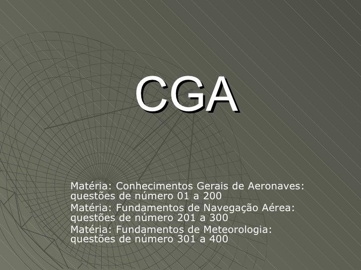 CGA Matéria: Conhecimentos Gerais de Aeronaves: questões de número 01 a 200 Matéria: Fundamentos de Navegação Aérea: quest...