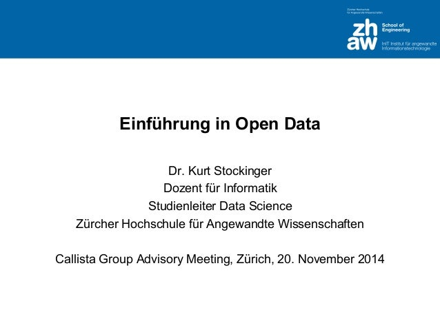 Einführung in Open Data  Dr. Kurt Stockinger  Dozent für Informatik  Studienleiter Data Science  Zürcher Hochschule für An...