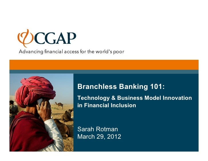 Branchless Banking 101:Technology & Business Model Innovationin Financial InclusionSarah RotmanMarch 29, 2012