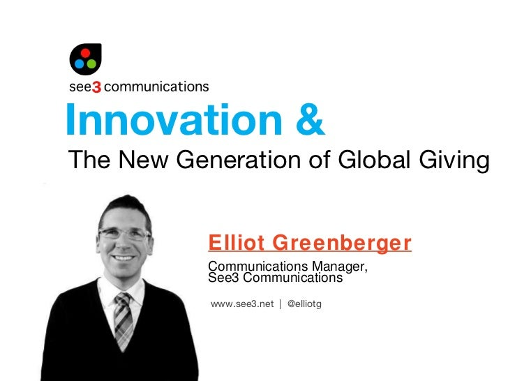 The New Generation of Global Giving Elliot Greenberger Communications Manager,  See3 Communications Innovation & www.see3....
