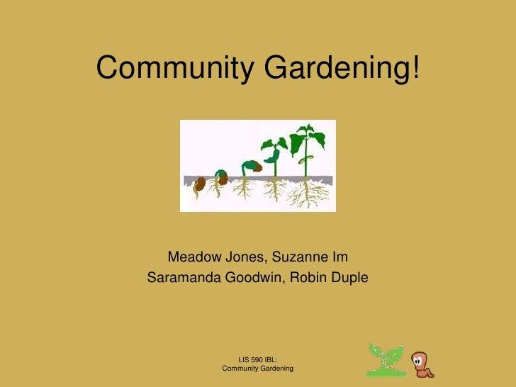 LIS 590 IBL:Community Gardening<br />Community Gardening!<br />Meadow Jones, Suzanne Im<br />Saramanda Goodwin, Robin Dupl...